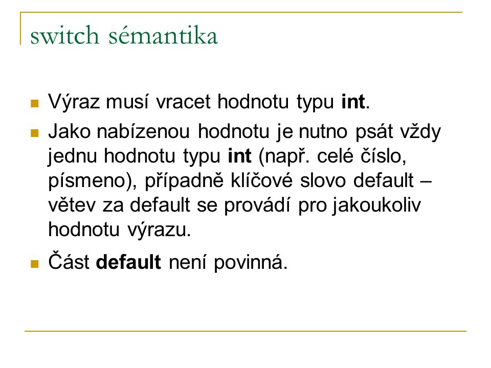switch sémantika Výraz musí vracet hodnotu typu int. Jako nabízenou hodnotu je nutno psát vždy jednu hodnotu typu int (např. celé číslo, písmeno), pří