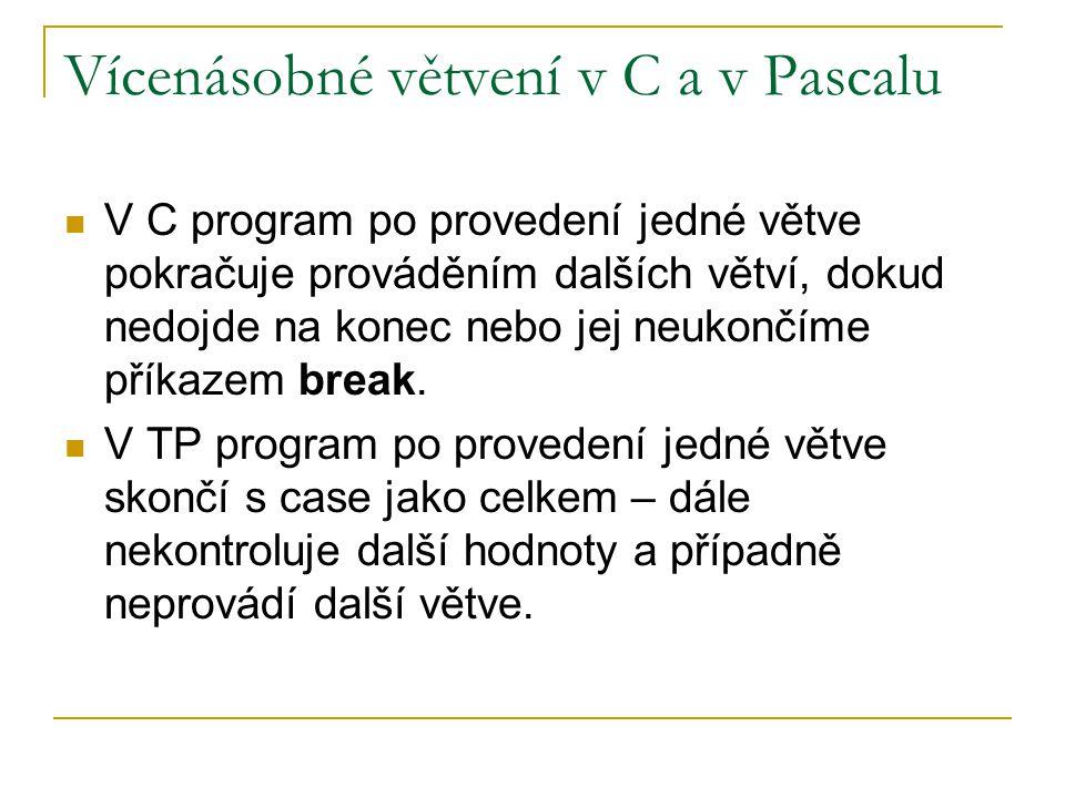 Vícenásobné větvení v C a v Pascalu V C program po provedení jedné větve pokračuje prováděním dalších větví, dokud nedojde na konec nebo jej neukončíme příkazem break.