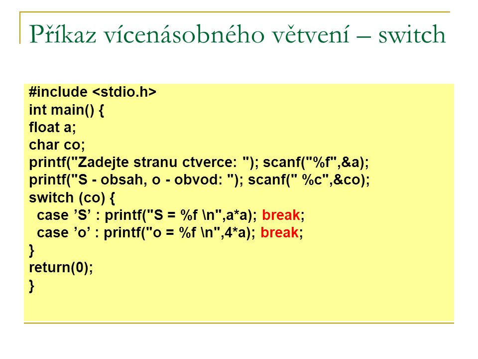 Příkaz vícenásobného větvení – switch #include int main() { int z; printf( Zadejte znamku: ); scanf( %d ,&z); switch (z) { case 1: case 2: case 3: case 4: printf( Prospel(a).\n ); printf( -----------\n ); break; case 5: printf( Neprospel(a).\n ); break; default: printf( Toto neni znamka.\n ); break; } return(0); }