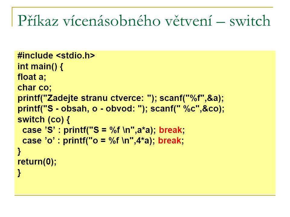 Příkaz vícenásobného větvení – switch #include int main() { float a; char co; printf( Zadejte stranu ctverce: ); scanf( %f ,&a); printf( S - obsah, o - obvod: ); scanf( %c ,&co); switch (co) { case 'S' : printf( S = %f \n ,a*a); break; case 'o' : printf( o = %f \n ,4*a); break; } return(0); }