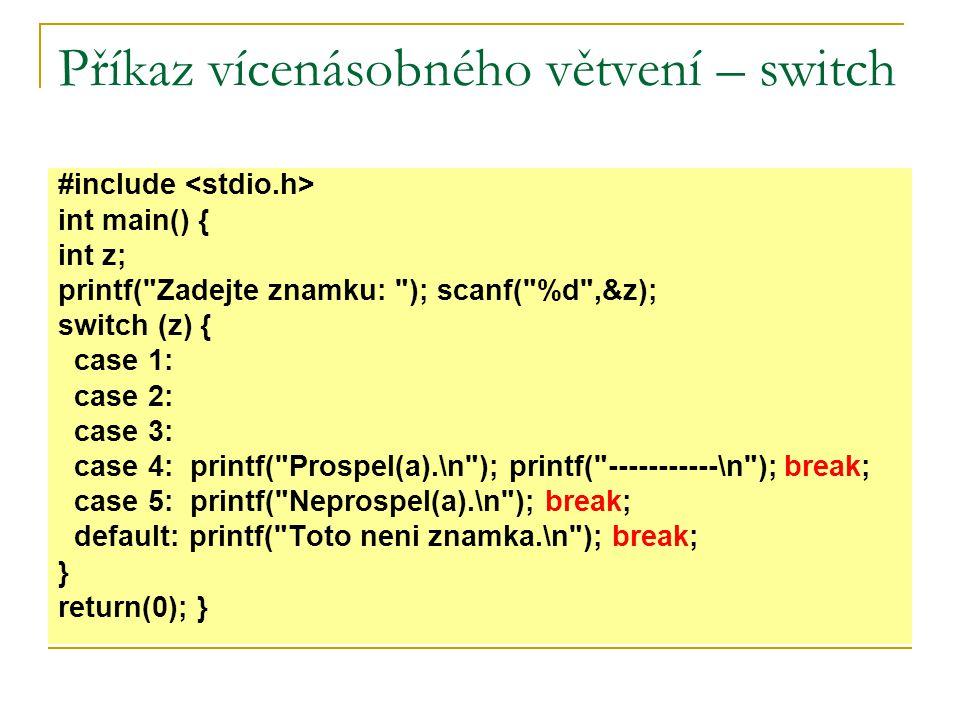 Příkaz vícenásobného větvení – switch #include int main() { int z; printf( Zadejte znamku: ); scanf( %d ,&z); switch (z) { case 1: case 2: case 3: case 4: printf( Prospel(a).\n ); printf( -----------\n ); break; case 5: printf( Neprospel(a).\n ); break; default: printf( Toto neni znamka.\n ); break; } return(0); }