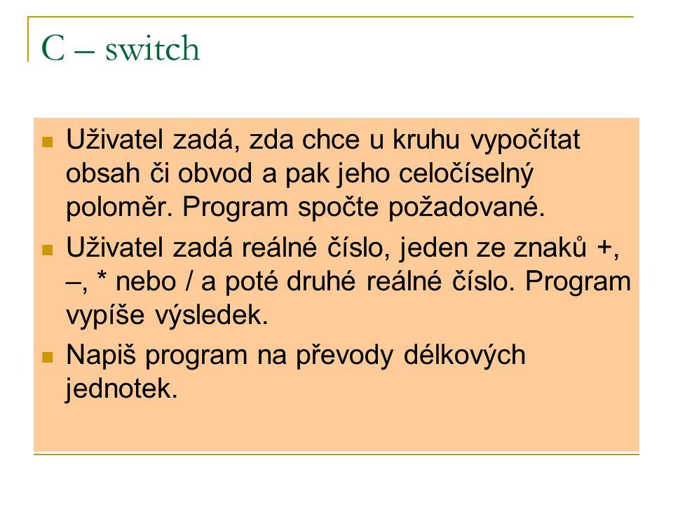 C – switch Uživatel zadá, zda chce u kruhu vypočítat obsah či obvod a pak jeho celočíselný poloměr. Program spočte požadované. Uživatel zadá reálné čí