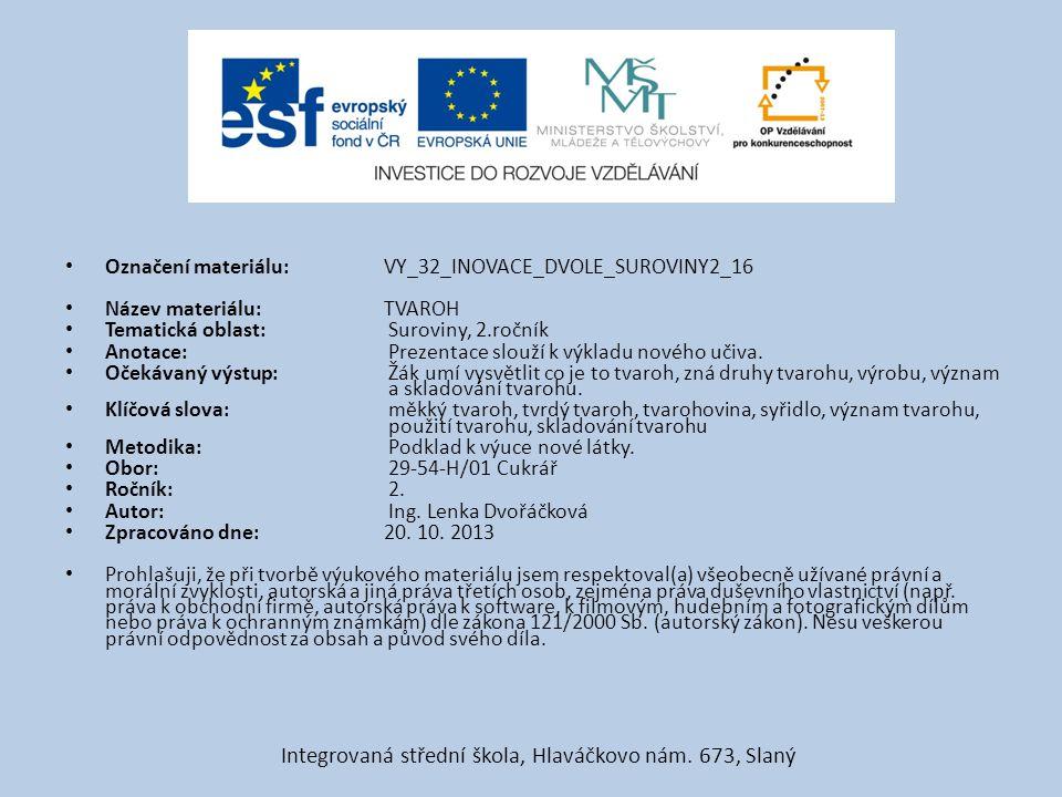 Označení materiálu: VY_32_INOVACE_DVOLE_SUROVINY2_16 Název materiálu:TVAROH Tematická oblast: Suroviny, 2.ročník Anotace: Prezentace slouží k výkladu