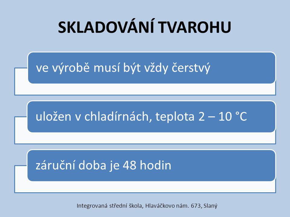SKLADOVÁNÍ TVAROHU ve výrobě musí být vždy čerstvýuložen v chladírnách, teplota 2 – 10 °Czáruční doba je 48 hodin Integrovaná střední škola, Hlaváčkov