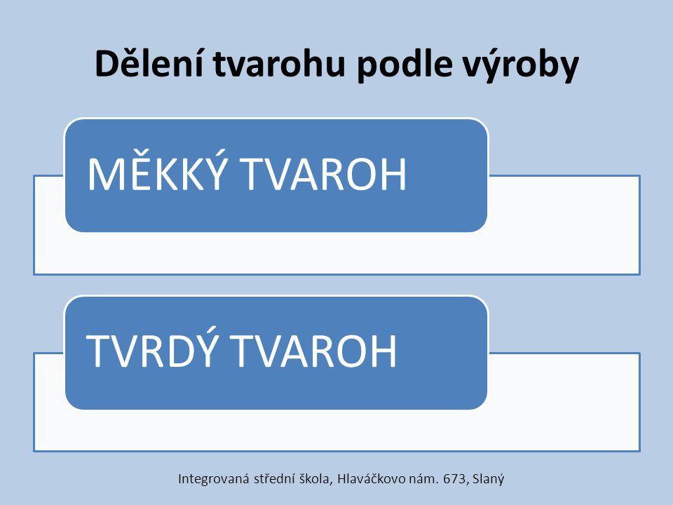 Dělení tvarohu podle výroby MĚKKÝ TVAROH TVRDÝ TVAROH Integrovaná střední škola, Hlaváčkovo nám. 673, Slaný