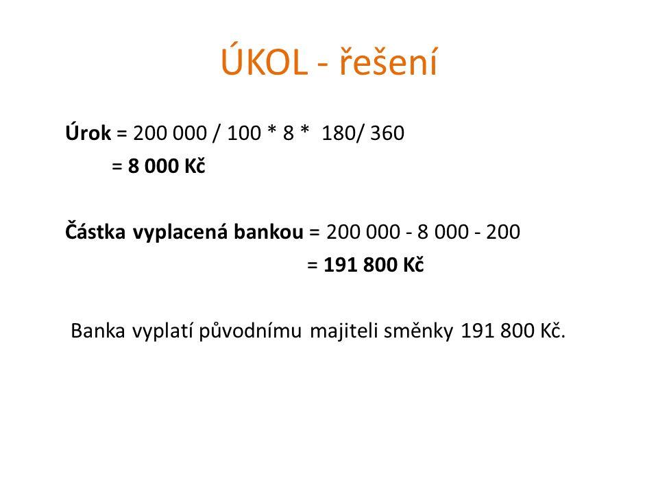ÚKOL - řešení Úrok = 200 000 / 100 * 8 * 180/ 360 = 8 000 Kč Částka vyplacená bankou = 200 000 - 8 000 - 200 = 191 800 Kč Banka vyplatí původnímu majiteli směnky 191 800 Kč.