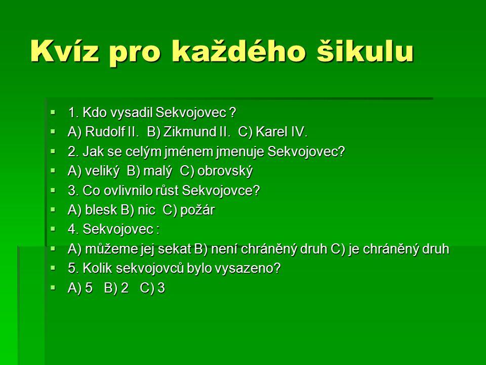 Kvíz pro každého šikulu  1. Kdo vysadil Sekvojovec ?  A) Rudolf II. B) Zikmund II. C) Karel IV.  2. Jak se celým jménem jmenuje Sekvojovec?  A) ve