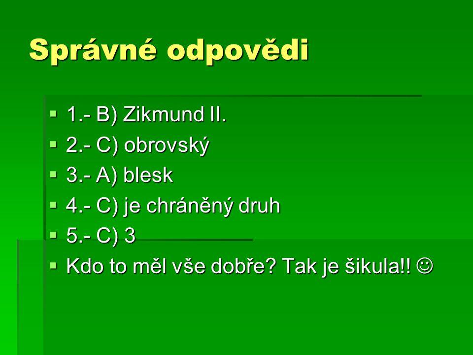 Správné odpovědi  1.- B) Zikmund II.  2.- C) obrovský  3.- A) blesk  4.- C) je chráněný druh  5.- C) 3  Kdo to měl vše dobře? Tak je šikula!! 