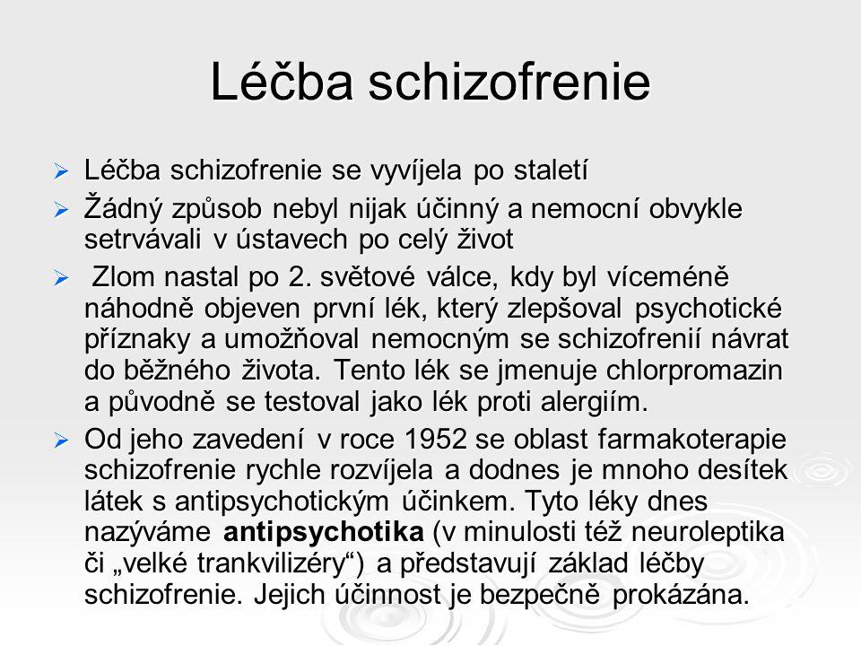Léčba schizofrenie  Léčba schizofrenie se vyvíjela po staletí  Žádný způsob nebyl nijak účinný a nemocní obvykle setrvávali v ústavech po celý život  Zlom nastal po 2.
