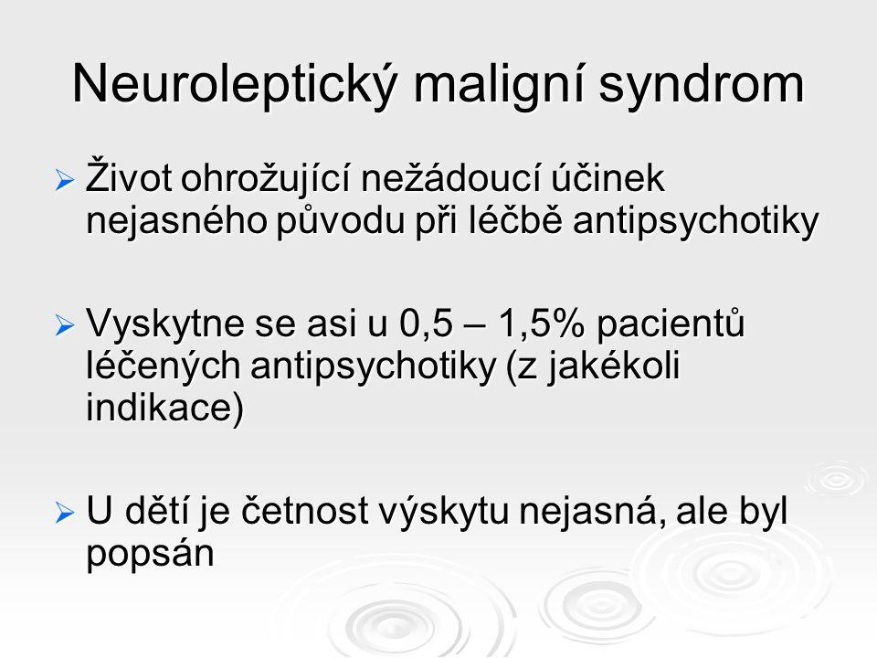 Neuroleptický maligní syndrom  Život ohrožující nežádoucí účinek nejasného původu při léčbě antipsychotiky  Vyskytne se asi u 0,5 – 1,5% pacientů léčených antipsychotiky (z jakékoli indikace)  U dětí je četnost výskytu nejasná, ale byl popsán