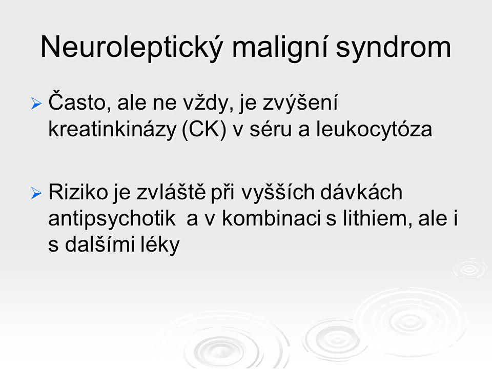 Neuroleptický maligní syndrom  Často, ale ne vždy, je zvýšení kreatinkinázy (CK) v séru a leukocytóza  Riziko je zvláště při vyšších dávkách antipsychotik a v kombinaci s lithiem, ale i s dalšími léky