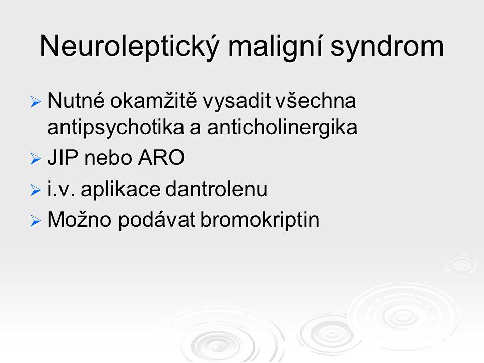 Neuroleptický maligní syndrom  Nutné okamžitě vysadit všechna antipsychotika a anticholinergika  JIP nebo ARO  i.v.