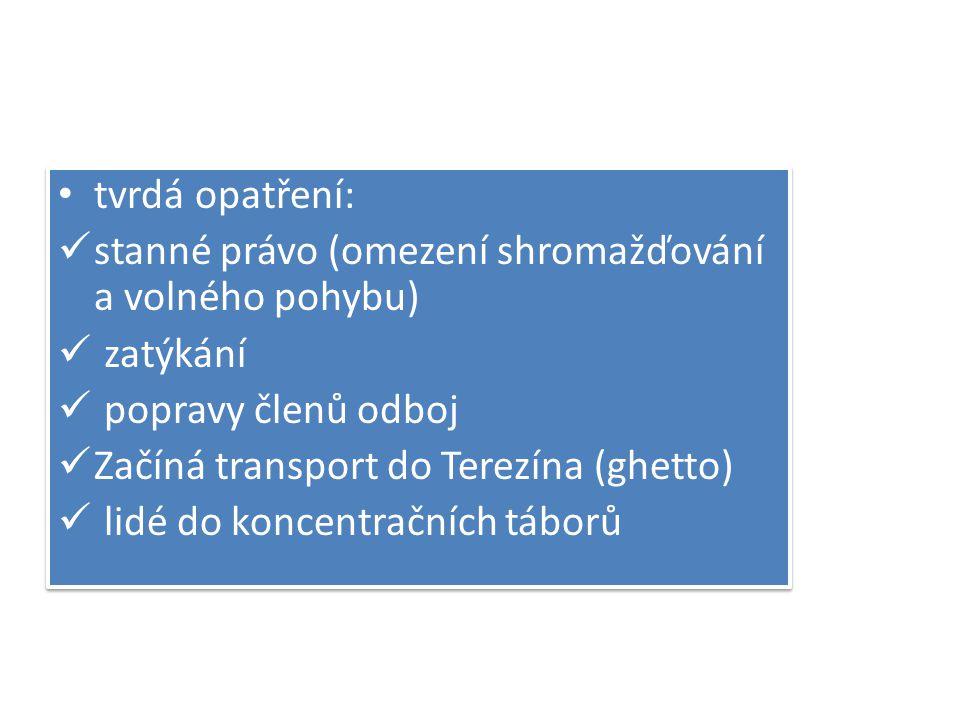 tvrdá opatření: stanné právo (omezení shromažďování a volného pohybu) zatýkání popravy členů odboj Začíná transport do Terezína (ghetto) lidé do konce