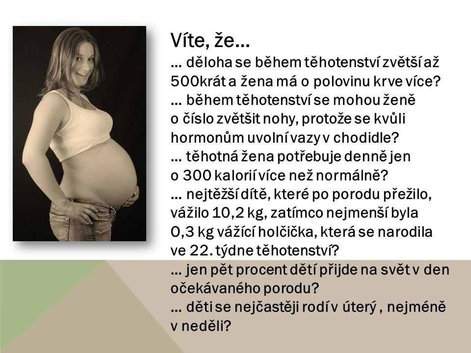 Víte, že… … děloha se během těhotenství zvětší až 500krát a žena má o polovinu krve více? … během těhotenství se mohou ženě o číslo zvětšit nohy, prot