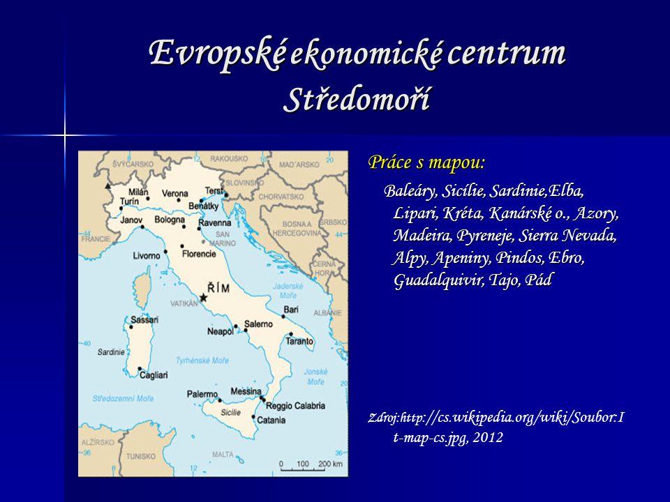 Evropské ekonomické centrum Středomoří Zdroj:http ://cs.wikipedia.org/wiki/Soubor:I t-map-cs.jpg, 2012 Práce s mapou: Baleáry, Sicílie, Sardinie,Elba, Lipari, Kréta, Kanárské o., Azory, Madeira, Pyreneje, Sierra Nevada, Alpy, Apeniny, Pindos, Ebro, Guadalquivir, Tajo, Pád Baleáry, Sicílie, Sardinie,Elba, Lipari, Kréta, Kanárské o., Azory, Madeira, Pyreneje, Sierra Nevada, Alpy, Apeniny, Pindos, Ebro, Guadalquivir, Tajo, Pád