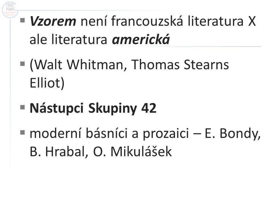  Vzorem není francouzská literatura X ale literatura americká  (Walt Whitman, Thomas Stearns Elliot)  Nástupci Skupiny 42  moderní básníci a proza