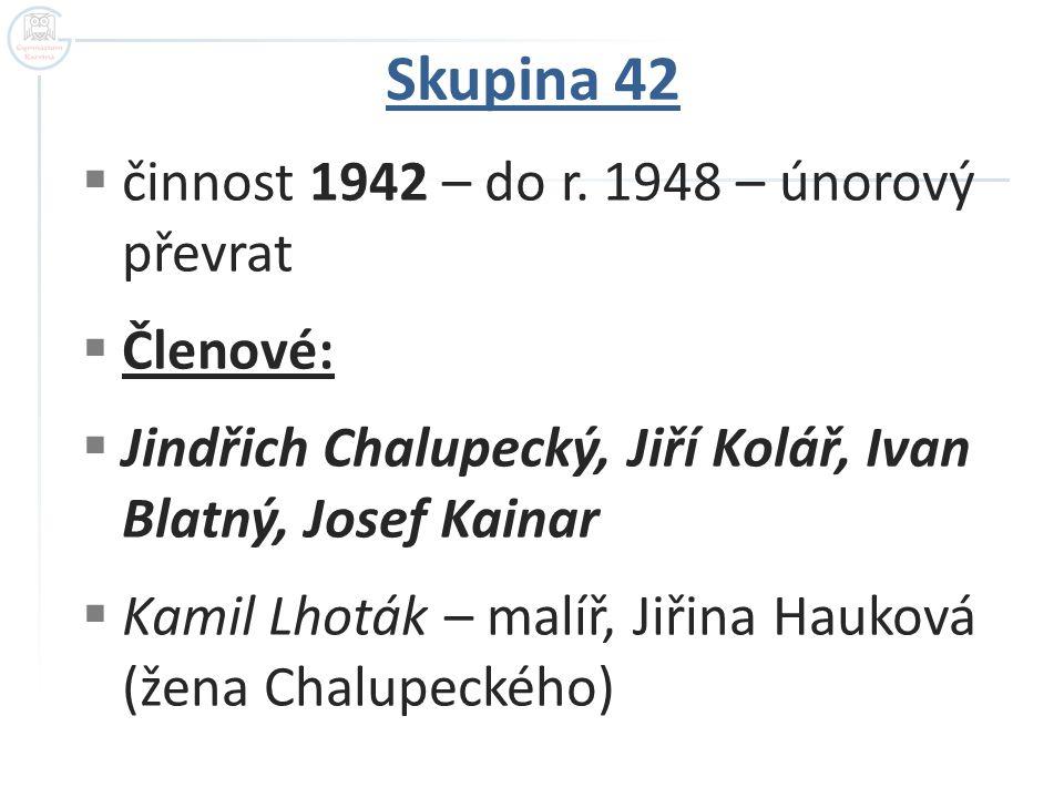 Skupina 42  činnost 1942 – do r. 1948 – únorový převrat  Členové:  Jindřich Chalupecký, Jiří Kolář, Ivan Blatný, Josef Kainar  Kamil Lhoták – malí