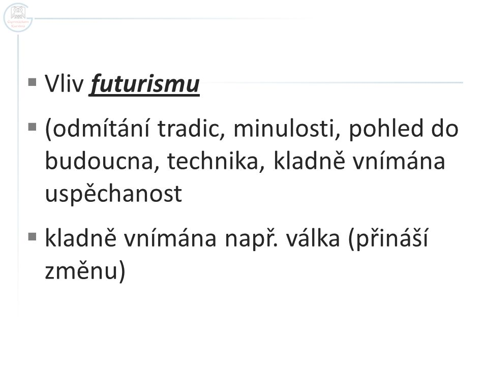  Vliv futurismu  (odmítání tradic, minulosti, pohled do budoucna, technika, kladně vnímána uspěchanost  kladně vnímána např. válka (přináší změnu)