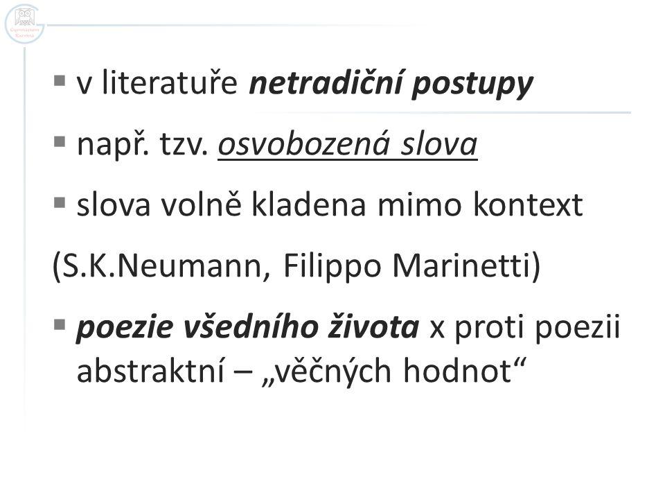  v literatuře netradiční postupy  např. tzv. osvobozená slova  slova volně kladena mimo kontext (S.K.Neumann, Filippo Marinetti)  poezie všedního