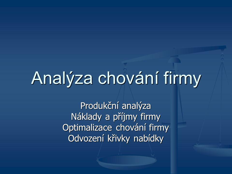 Analýza chování firmy Produkční analýza Náklady a příjmy firmy Optimalizace chování firmy Odvození křivky nabídky