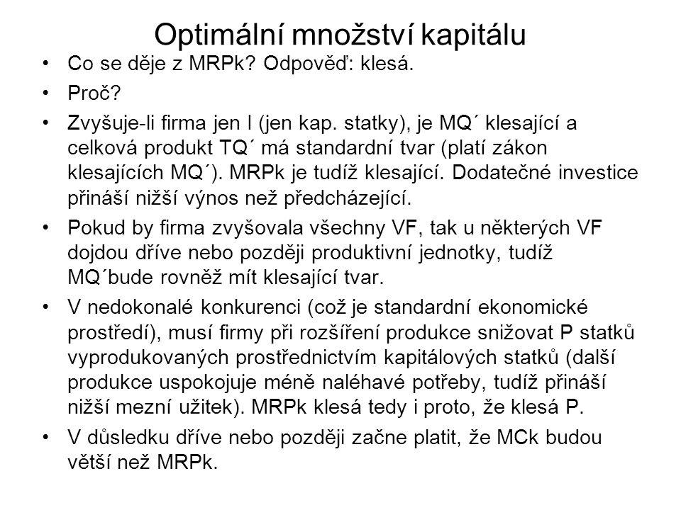 Optimální množství kapitálu Co se děje z MRPk? Odpověď: klesá. Proč? Zvyšuje-li firma jen I (jen kap. statky), je MQ´ klesající a celková produkt TQ´