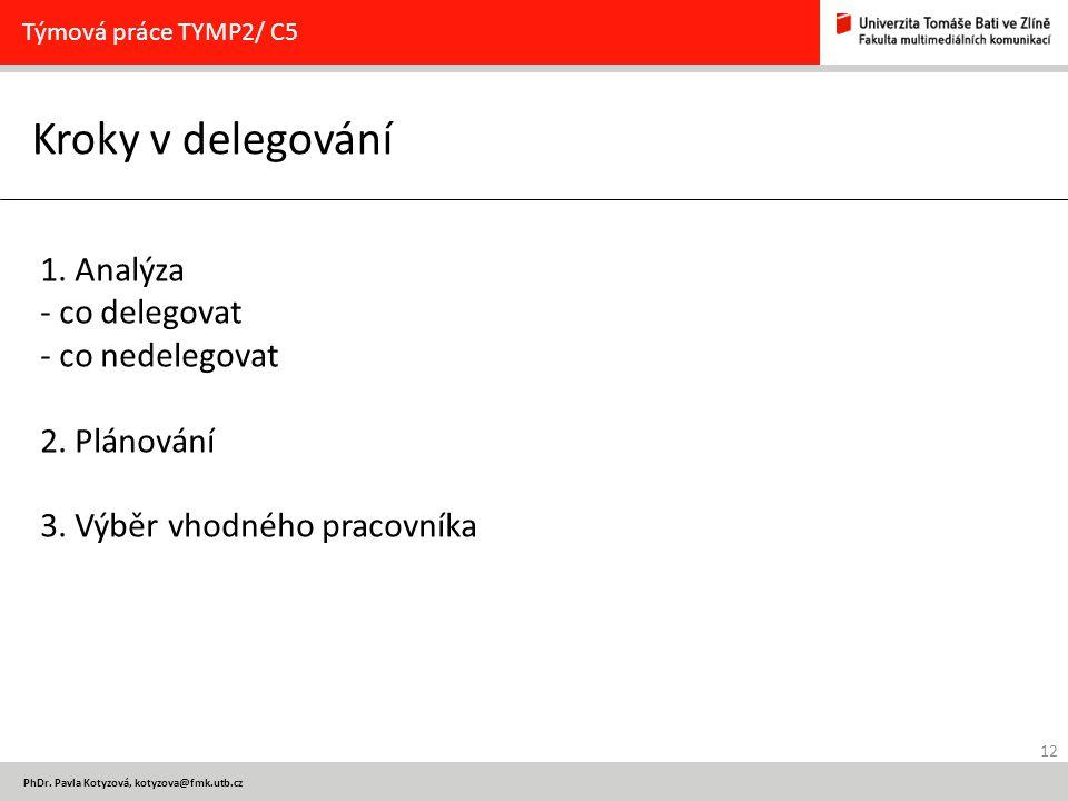 12 PhDr. Pavla Kotyzová, kotyzova@fmk.utb.cz Kroky v delegování Týmová práce TYMP2/ C5 1. Analýza - co delegovat - co nedelegovat 2. Plánování 3. Výbě