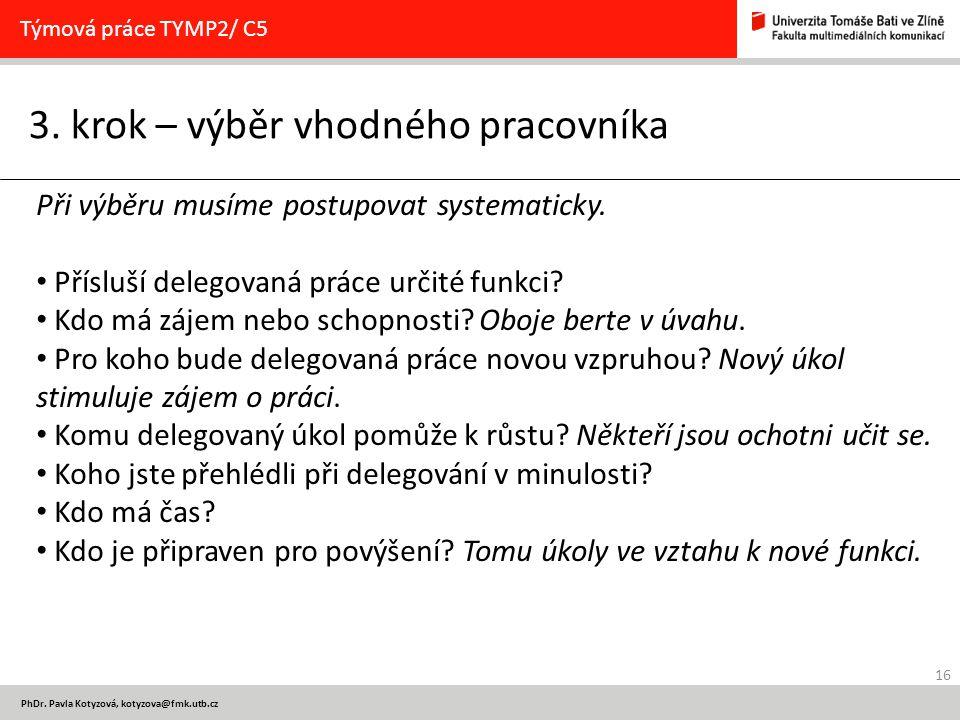 16 PhDr. Pavla Kotyzová, kotyzova@fmk.utb.cz 3. krok – výběr vhodného pracovníka Týmová práce TYMP2/ C5 Při výběru musíme postupovat systematicky. Pří