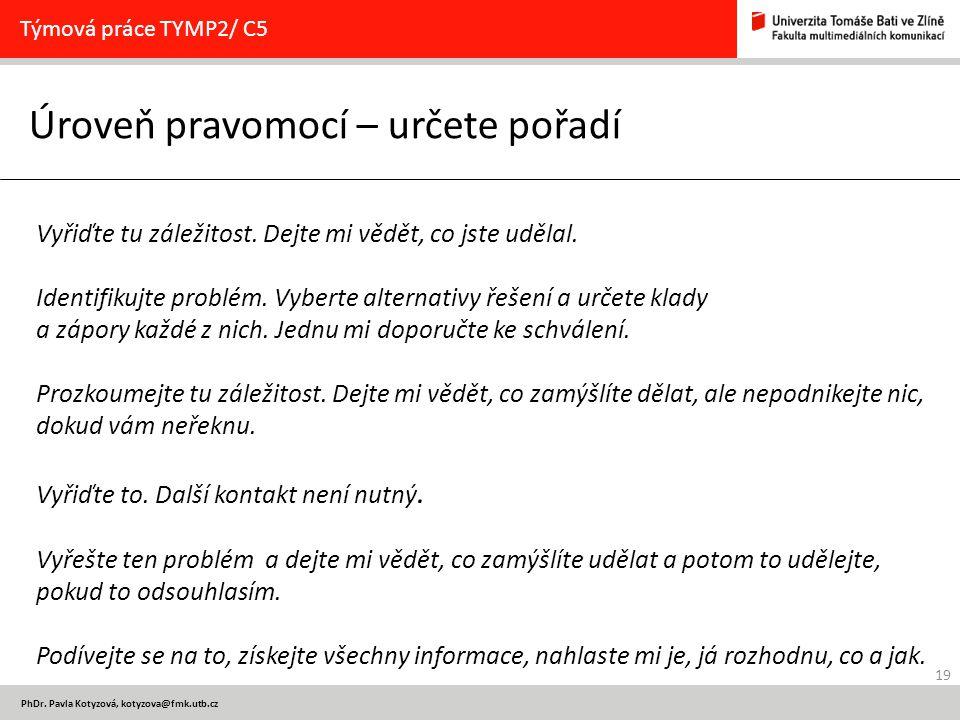 19 PhDr. Pavla Kotyzová, kotyzova@fmk.utb.cz Úroveň pravomocí – určete pořadí Týmová práce TYMP2/ C5 Vyřiďte tu záležitost. Dejte mi vědět, co jste ud