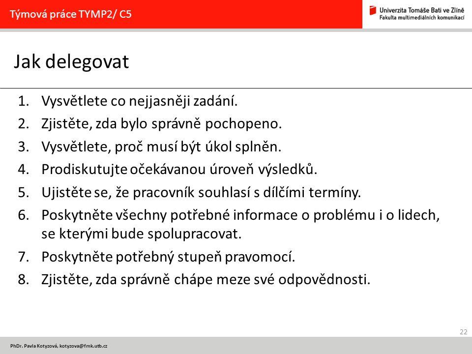 22 PhDr. Pavla Kotyzová, kotyzova@fmk.utb.cz Jak delegovat Týmová práce TYMP2/ C5 1.Vysvětlete co nejjasněji zadání. 2.Zjistěte, zda bylo správně poch