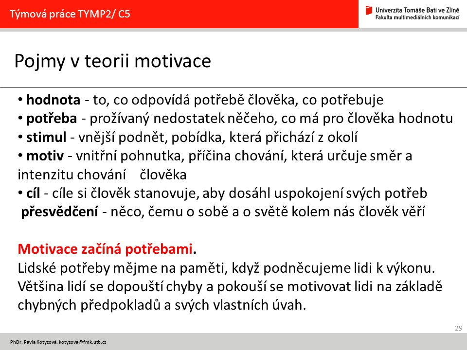 29 PhDr. Pavla Kotyzová, kotyzova@fmk.utb.cz Pojmy v teorii motivace Týmová práce TYMP2/ C5 hodnota - to, co odpovídá potřebě člověka, co potřebuje po