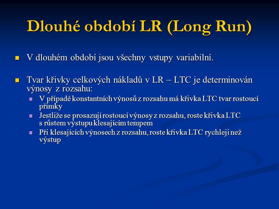 Dlouhé období LR (Long Run) V dlouhém období jsou všechny vstupy variabilní. V dlouhém období jsou všechny vstupy variabilní. Tvar křivky celkových ná