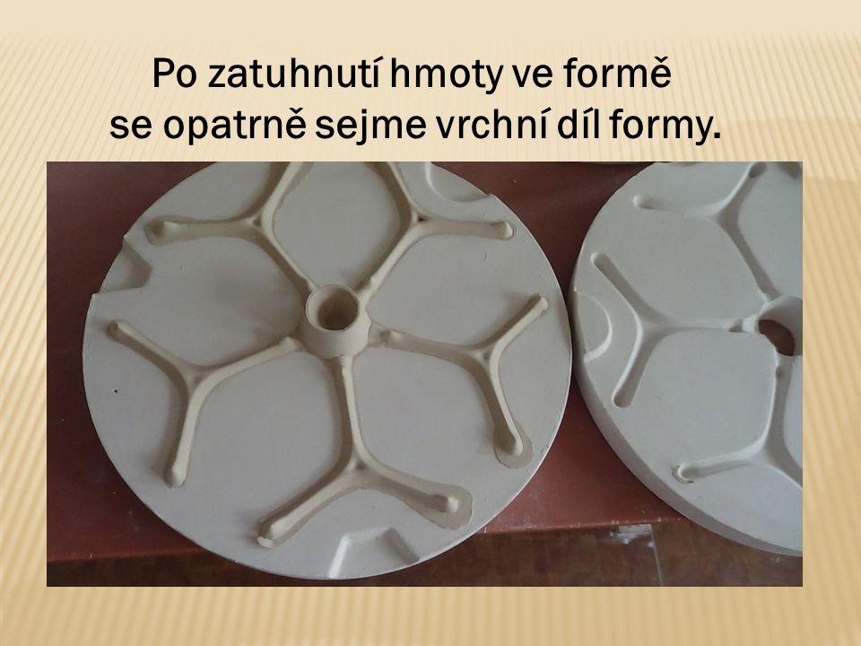 Po zatuhnutí hmoty ve formě se opatrně sejme vrchní díl formy.