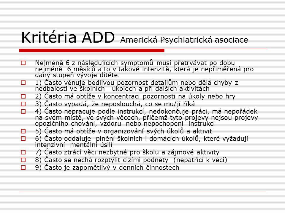 Kritéria ADD Americká Psychiatrická asociace  Nejméně 6 z následujících symptomů musí přetrvávat po dobu nejméně 6 měsíců a to v takové intenzitě, která je nepřiměřená pro daný stupeň vývoje dítěte.