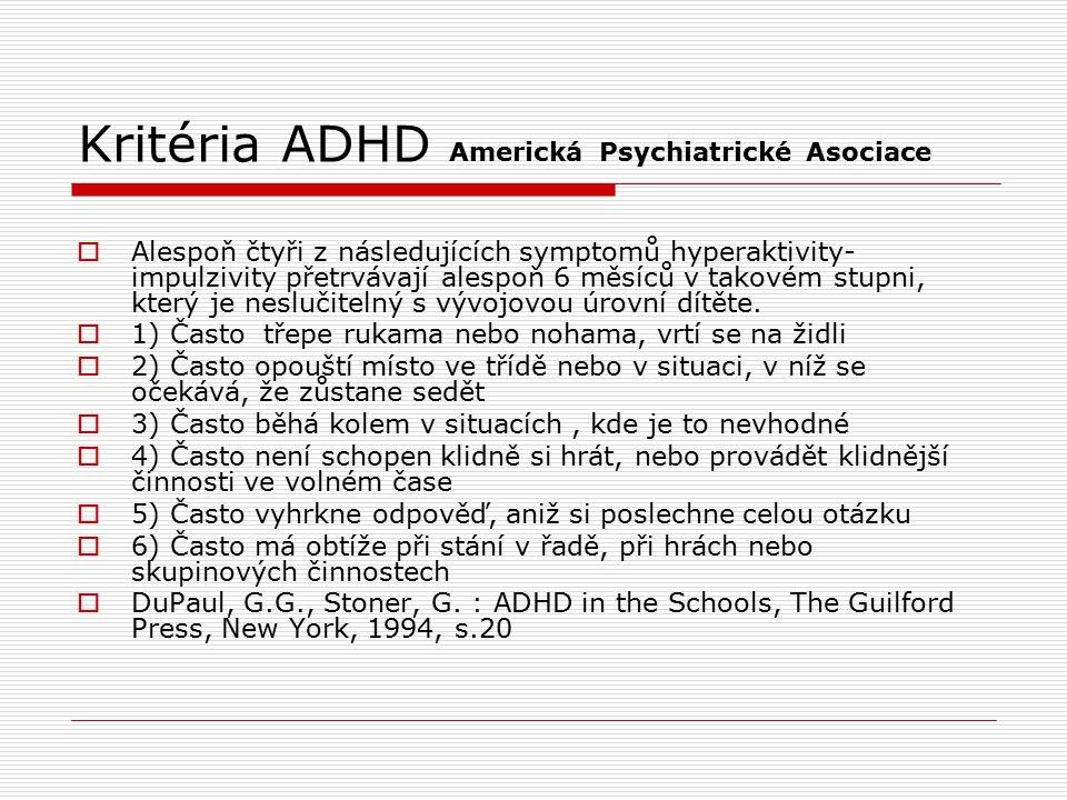 Kritéria ADHD Americká Psychiatrické Asociace  Alespoň čtyři z následujících symptomů hyperaktivity- impulzivity přetrvávají alespoň 6 měsíců v takovém stupni, který je neslučitelný s vývojovou úrovní dítěte.