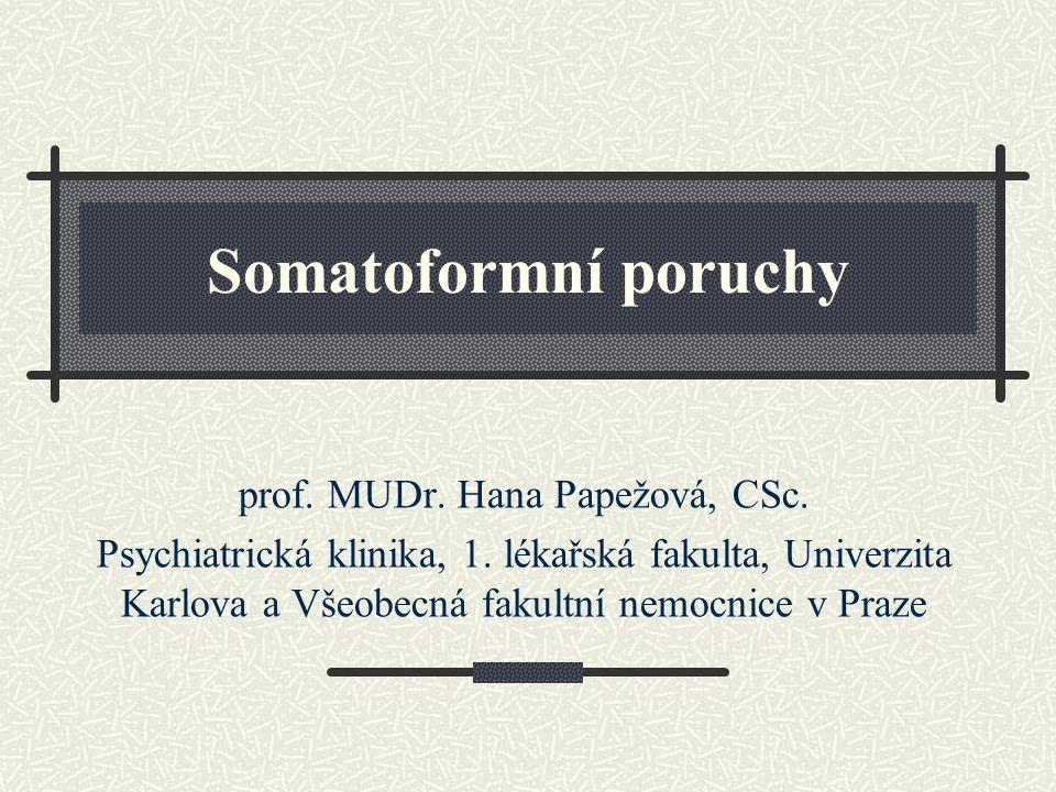 Somatoformní poruchy prof. MUDr. Hana Papežová, CSc. Psychiatrická klinika, 1. lékařská fakulta, Univerzita Karlova a Všeobecná fakultní nemocnice v P