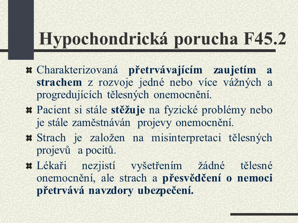 Hypochondrická porucha F45.2 Charakterizovaná přetrvávajícím zaujetím a strachem z rozvoje jedné nebo více vážných a progredujících tělesných onemocně
