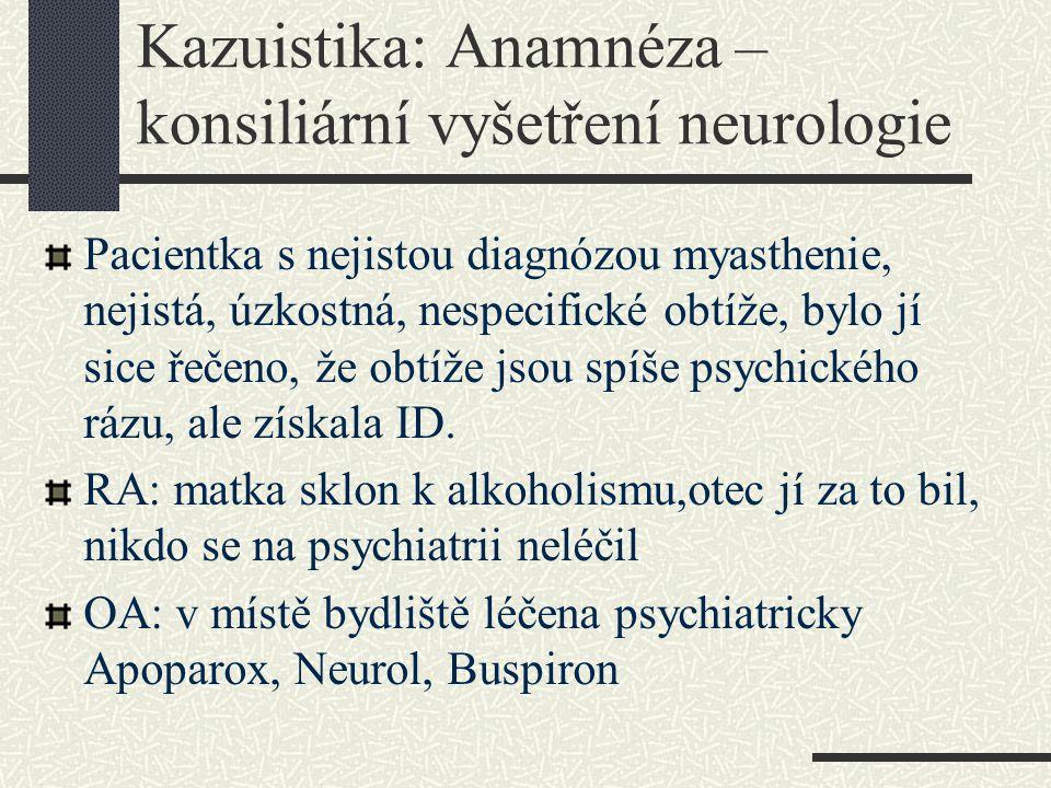 Kazuistika: Anamnéza – konsiliární vyšetření neurologie Pacientka s nejistou diagnózou myasthenie, nejistá, úzkostná, nespecifické obtíže, bylo jí sic