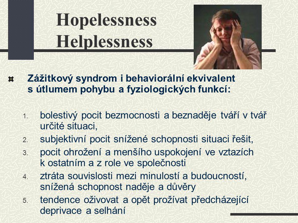 Hopelessness Helplessness Zážitkový syndrom i behaviorální ekvivalent s útlumem pohybu a fyziologických funkcí: 1. bolestivý pocit bezmocnosti a bezna