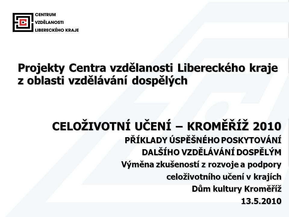 1 CELOŽIVOTNÍ UČENÍ − KROMĚŘÍŽ 2010 PŘÍKLADY ÚSPĚŠNÉHO POSKYTOVÁNÍ DALŠÍHO VZDĚLÁVÁNÍ DOSPĚLÝM Výměna zkušeností z rozvoje a podpory celoživotního učení v krajích Dům kultury Kroměříž 13.5.2010 13.5.2010 Projekty Centra vzdělanosti Libereckého kraje z oblasti vzdělávání dospělých