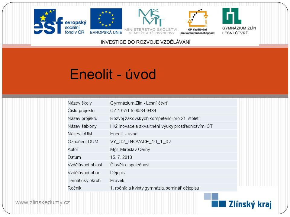 Eneolit - úvod www.zlinskedumy.cz Název školyGymnázium Zlín - Lesní čtvrť Číslo projektuCZ.1.07/1.5.00/34.0484 Název projektuRozvoj žákovských kompete