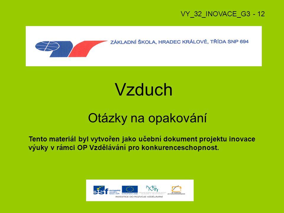 Vzduch Otázky na opakování VY_32_INOVACE_G3 - 12 Tento materiál byl vytvořen jako učební dokument projektu inovace výuky v rámci OP Vzdělávání pro kon