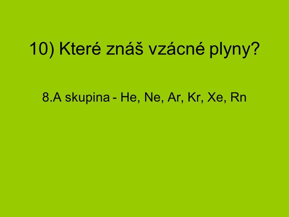 10) Které znáš vzácné plyny? 8.A skupina - He, Ne, Ar, Kr, Xe, Rn