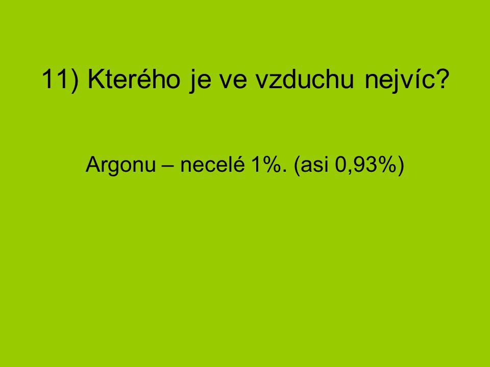 11) Kterého je ve vzduchu nejvíc? Argonu – necelé 1%. (asi 0,93%)