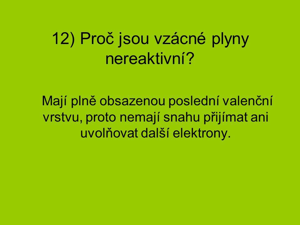12) Proč jsou vzácné plyny nereaktivní? Mají plně obsazenou poslední valenční vrstvu, proto nemají snahu přijímat ani uvolňovat další elektrony.