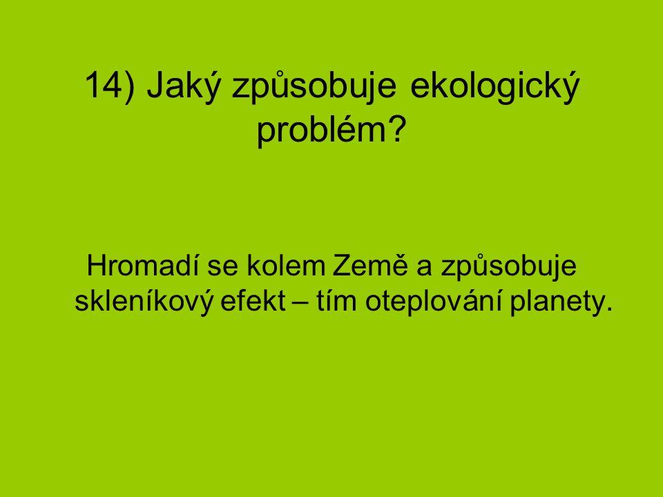 14) Jaký způsobuje ekologický problém? Hromadí se kolem Země a způsobuje skleníkový efekt – tím oteplování planety.