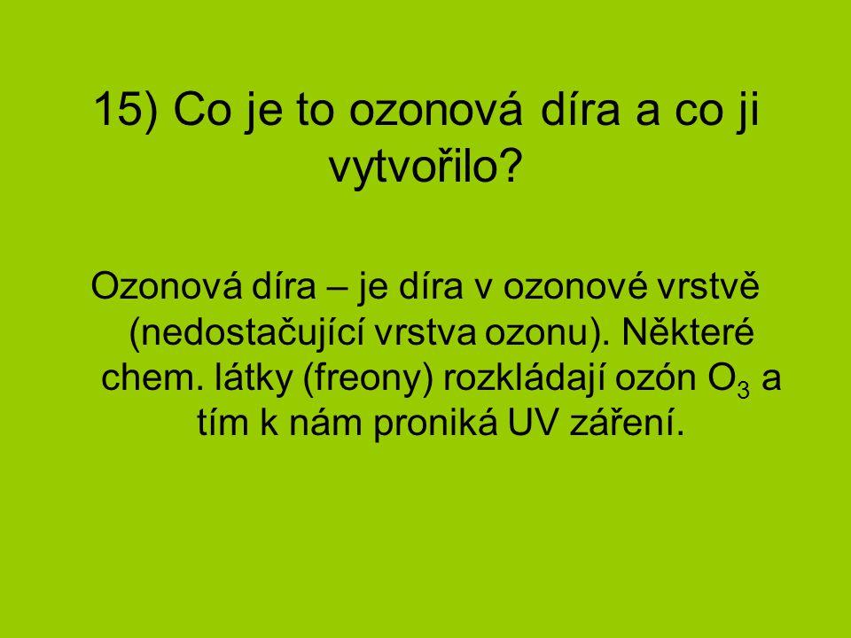15) Co je to ozonová díra a co ji vytvořilo? Ozonová díra – je díra v ozonové vrstvě (nedostačující vrstva ozonu). Některé chem. látky (freony) rozklá