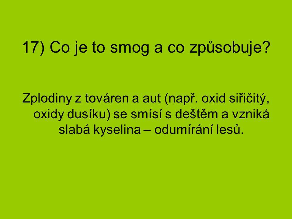 17) Co je to smog a co způsobuje? Zplodiny z továren a aut (např. oxid siřičitý, oxidy dusíku) se smísí s deštěm a vzniká slabá kyselina – odumírání l