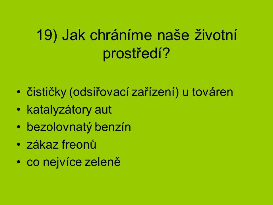 19) Jak chráníme naše životní prostředí? čističky (odsiřovací zařízení) u továren katalyzátory aut bezolovnatý benzín zákaz freonů co nejvíce zeleně