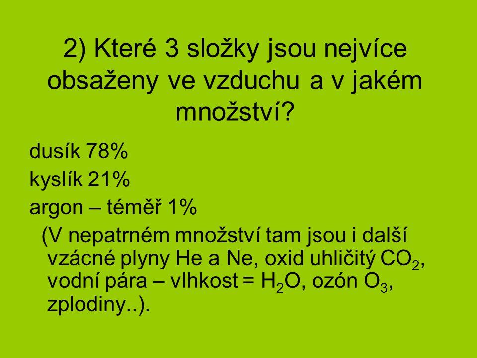 2) Které 3 složky jsou nejvíce obsaženy ve vzduchu a v jakém množství? dusík 78% kyslík 21% argon – téměř 1% (V nepatrném množství tam jsou i další vz