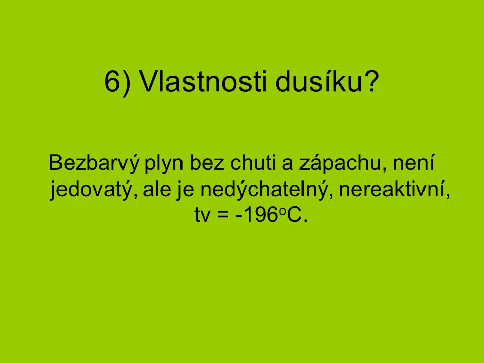 6) Vlastnosti dusíku? Bezbarvý plyn bez chuti a zápachu, není jedovatý, ale je nedýchatelný, nereaktivní, tv = -196 o C.